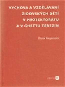 Výchova a vzdělávání židovských dětí v protektorátu a v ghettu Terezín - Dana Kasperová