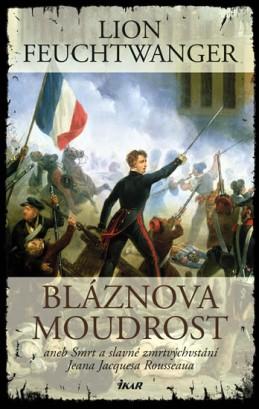 Bláznova moudrost aneb Smrt a slavné zmrtvýchvstání Jeana Jacquesa Rousseaua - Feuchtwanger Lion