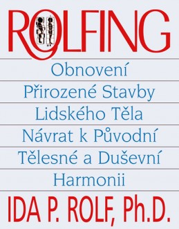 Rolfing - Obnovení přirozené stavby lidského těla - Rolf Ida PhDr.