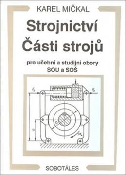 Strojnictví Části strojů - pro učební a studijní obory SOU a SOŠ - Mičkal Karel