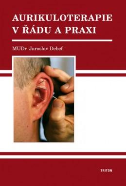 Aurikuloterapie v řádu a praxi - Debef Jaroslav MUDr.