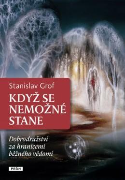 Když se nemožné stane - Dobrodružství za hranicemi běžného vědomí - Grof Stanislav