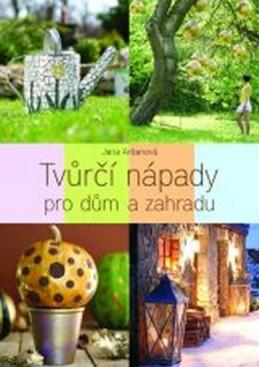 Tvůrčí nápady pro dům a zahradu - Ardanová Jana