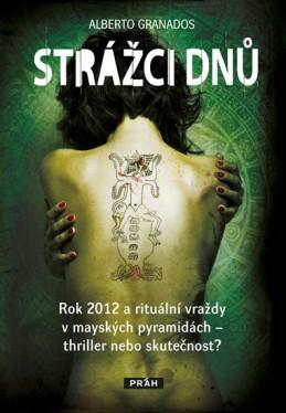 Strážci dnů - Rok 2012 a rituální vraždy v mayských pyramidách – thriller nebo skutečnost? - Granados Alberto