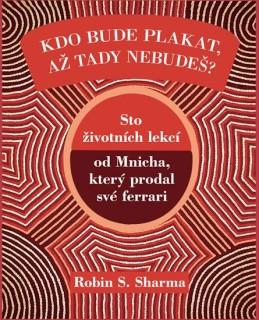 Kdo bude plakat, až tady nebudeš - Sto lekcí od Mnicha, který prodal své ferrari - Sharma Robin S.