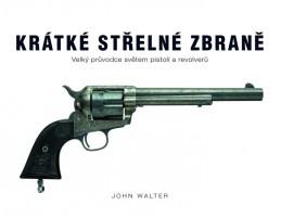 Krátké střelné zbraně - Velký průvodce světem pistolí a revolverů - Walter John