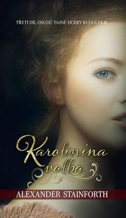 Karolínina volba (III. díl osudů tajné dcery Rudolfa II.) - Stainforth Alexander