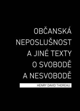 Občanská neposlušnost a jiné texty o svobodě a nesvobodě - Thoreau Henry David