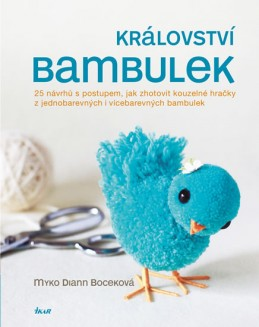 Království bambulek - 25 návrhů s postupem, jak zhotovit kouzelné hračky z jednobarevných i vícebarevných bambulek - Boceková Myko Diann