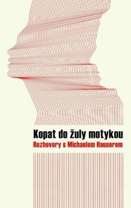 Kopat do žuly motykou - Rozhovory s Michaelem Hauserem - Hauser Michael