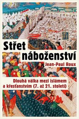 Střet náboženství - Dlouhá válka mezi islámem a křesťanstvím (7. až 21. století) - Roux Jean-Paul