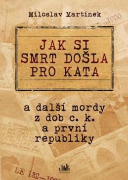 Jak si smrt došla pro kata a další mordy z dob c. k. a první republiky - Martínek Miloslav