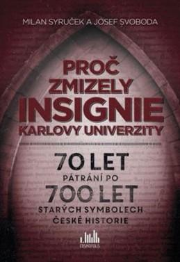 Proč zmizely insignie Karlovy Univerzity - 70 let pátrání po 700 let starých symbolech české historie - Syruček Milan, Svoboda Josef