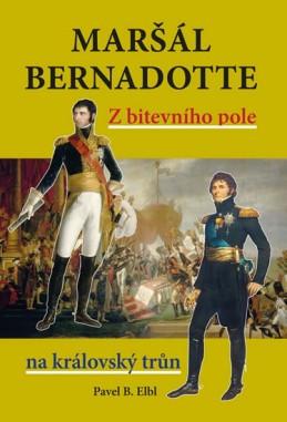 Maršál Bernadotte - Z bitevního pole na královský trůn - Elbl Pavel B.
